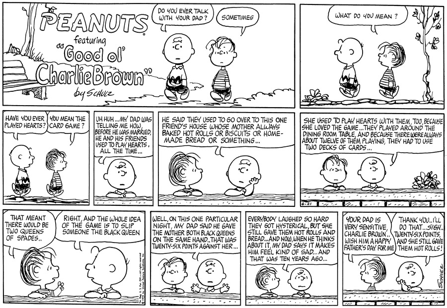 "Charlie Brown and Linus are walking. Charlie Brown asks, ""Do you ever talk with your Dad?"" ""Sometimes.""<BR><BR> ""What do you mean?"" asks Linus. He walks behind Charlie Brown.<BR><BR> ""Have you ever played hearts?"" Charlie Brown walks behind Linus. 'You mean the card game?"" asks Linus.<BR><BR> Charlie Brown puts his elbows on the wall. He says, ""Uh  huh...My Dad was telling me how, before he was married, he and his friends used used to play hearts, all the time...""<BR><BR> Linus stands beside Charlie Brown and looks at him. Charlie Brown props his chin in his hand and continues: ""He said they used to go over to this one friend's house whose mother always baked hot rolls or biscuits or homemade bread or something...""<BR><BR> ""She used to play hearts with them, too, because she loved the game... They played around the dining room table, and because there were always about twelve of them playing, they had to use two decks of cards...""<BR><BR> They look at each other. Linus interjects, ""That meant there would be two Queens of Spades.."" ""Right, and the whole idea of the game is to slip someone the black queen.""<BR><BR> ""Well, on this one particular night, my Dad said he gave the mother both black queens on the same hand..that was twenty-six points against her..."" Charlie Brown raises his arms.<BR><BR> ""Everybody laughed so hard they got hysterical, but she still gave them hot rolls and bread... And now, when he thinks about it, my Dad says it makes him feel kind of sad...And that was ten years ago...""<BR><BR> Linus turns away. ""Your Dad is very sensitive, Charlie Brown..wish him a Happy Father's Day for me."" ""Thank you..I'll do that.."" Charlie Brown sighs. ""..Twenty six points, and she still gave them hot rolls!""<BR><BR>"