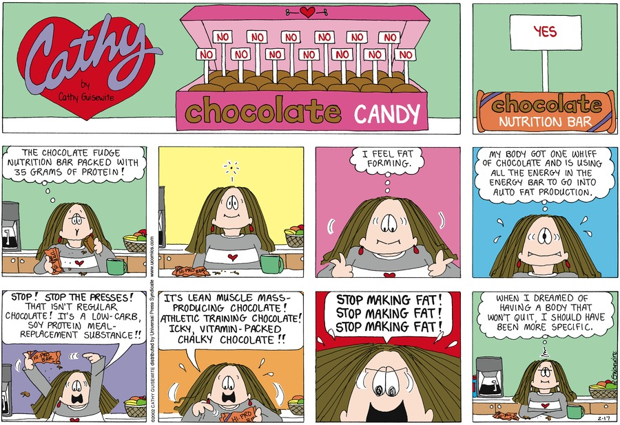 Cathy:  The chocolate fudge nutrition bar packed with 35 grams of protein! I feel fat forming.  My body got one whiff of chocolate and is using all the energy in the energy bar to go into auto fat production.  Stop!  Stop the presses!  That isn't regular chocolate!  It's a low-carb, soy protein meal-replacement substance!  I'ts lean muscle mass-producing chocolate!  Athletic training chocolate!  Icky, vitamin-packed chalky chocolate!!  Stop making fat! Stop making fat! Stop making fat!  When I dreamed of having a body that won't quit, I should have been more specific.