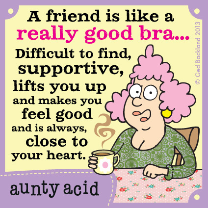 A friend is like a really good bra... difficult to find, supportive, lifts you up and makes you feel good and is always close to my heart.