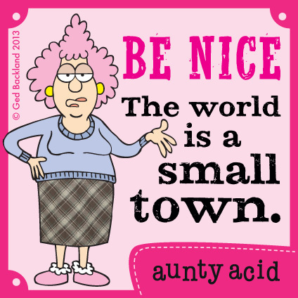 Be nice the world is a small town.