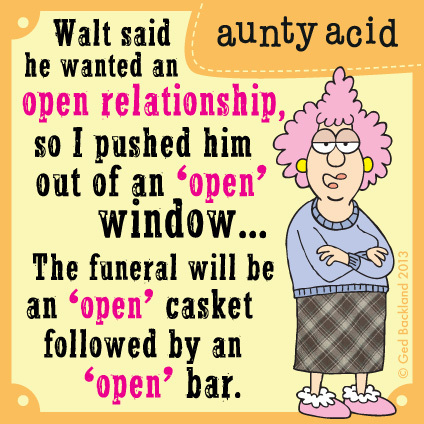 "Walt said he wanted an open relationship, so I pushed him out of an ""open"" window...The funeral will be an ""open"" casket followed by an ""open"" bar."