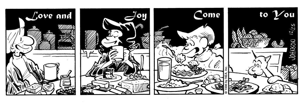 "Panel shows a happy Arlo talking. He is surrounded by food at the dining table. Caption says, ""Love and..""   Janis is drinking coffee and talking to Arlo. She drinks coffee. Caption continues, ""Joy..""   Gene is eating at big breakfast as he sits at the table. Caption goes on, ""Come..""   Finally, Ludwig is licking a spot on the table, and caption finishes, ""To you."""