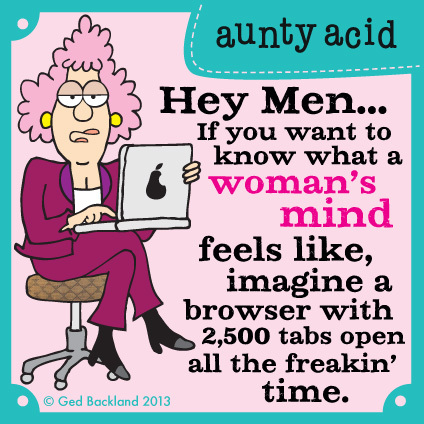 Hey men... if you want to know what a woman's mind feels like, imagine a browser with 2,500 tabs open all the freakin' time.