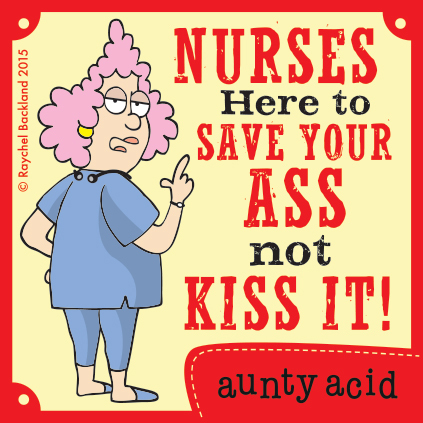 Nurses here to save your ass not kiss it!