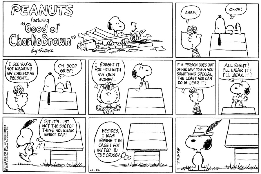 """Snoopy stands in a pile of left over wrapping paper, boxes, and ribbons.<BR><BR> Sally says, """"Ahem!"""" Snoopy, sleeping on top of his doghouse, thinks, """"uh-oh!""""<BR><BR> Sally says, """"I see you're not wearing my Christmas present.."""" Snoopy thinks, """"oh, good, grief.""""<BR><BR> Sally says, 'I bought it for you with my own money!"""" Snoopy sits up and rolls his eyes.<BR><BR> Sally says, """"If a person goes outof her way to buy you something special, the least you can do is wear it!""""<BR><BR> Snoopy waves his arms and thinks, """"Alright! Alright! I'll wear it!""""<BR><BR> Snoopy jomps down and thinks, """"But it's just not the sort of thing you wear everyday.""""<BR><BR> From inside his doghouse, Snoopy thinks, """"Besides I was saving it in case I got invited to the Crosby.""""<BR><BR> Snoopy wears a goofy looking hat with a feather.<BR><BR>"""
