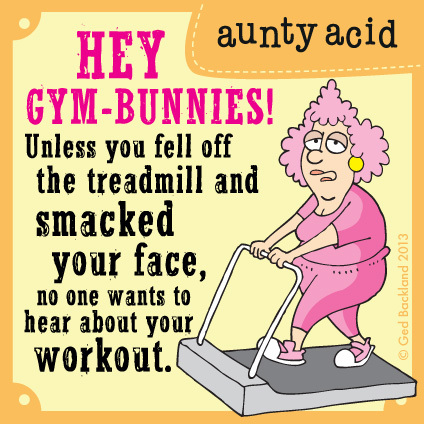 Hey gym-bunnies! Unless you fell off the treadmill and smacked your face, no one wants to hear about your workout.