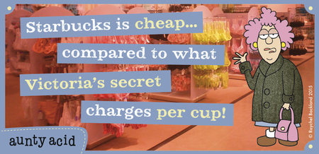 Starbucks is cheap...compared to what Victoria's secret charges per cup !
