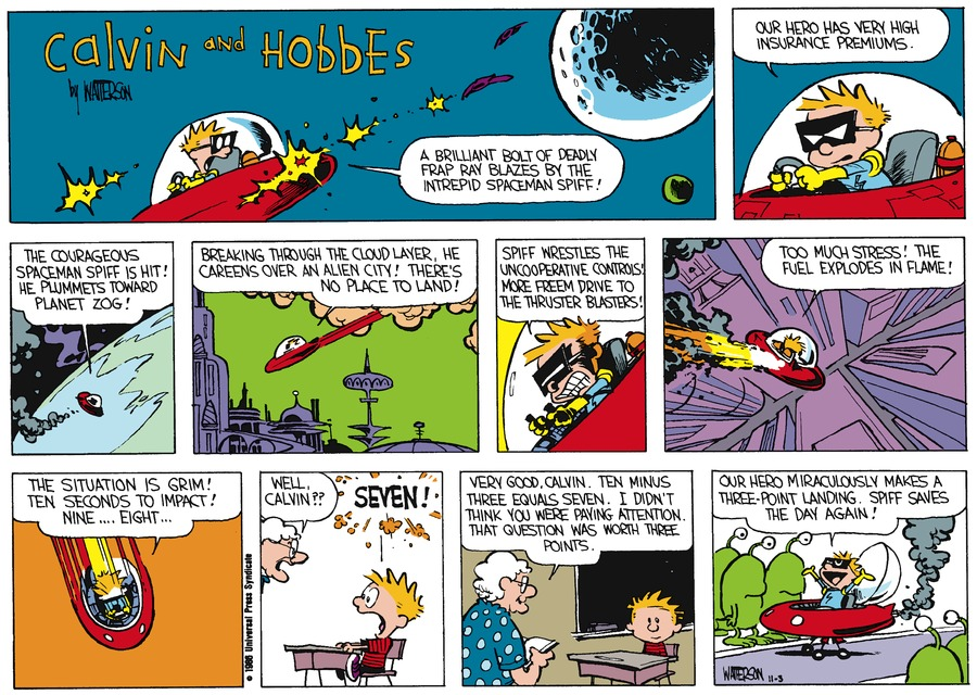 Calvin: A brilliant bolt of deadly frap ray blazes by the Interpid spaceman Spiff! Calvin: Our hero has very high insurance premiums. Calvin: The courageous spaceman Spiff is hit! He plummets toward planet Zog! Calvin: Breaking through the cloud layer, he careens over an alien city! There's no place to land! Calvin: Spiff wrestles the uncooperative controls. More freem drive to the thruster blasters! Calvin: Too much stress! The fuel explodes in flame! Calvin: The situation is grim! Ten seconds to impact! Nine...eight...Miss Wormwood: Well, Calvin?? Calvin: Seven! Miss Wormwood: Very good, Calvin. Ten minus three equals seven. I didn't think you were paying attention. That question was worth three points. Calvin: Our hero miraculously makes a three-point landing. Spiff saves the day again!