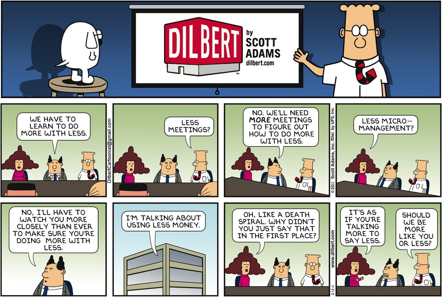 "The Boss says, ""We have to learn to do more with less."" Dilbert says, ""Less meetings?"" The Boss says, ""No. We'll need more meetings to figure out how to do more with less."" Alice says, ""Less micro-management?"" The Boss says, ""No, I'll have to watch you more closely than ever to make sure you're doing mroe with less."" The Boss says, ""I'm talking about using less money."" Alice says, ""Oh, like a death spiral. Why didn't you just say that in the first place?"" Alice says, ""It's as if you're talking more to say less."" Dilbert says, ""Should we be more like you or less?"""