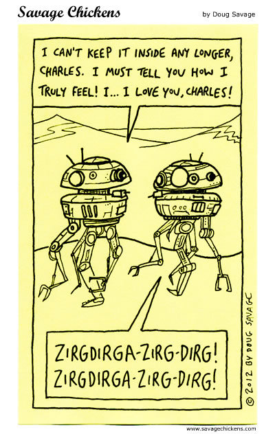 Robot 1: I can't keep it inside any longer, Charles. I must tell you how I truly feel! I...I love you, Charles!  Charles: Zirgdirga-zirg-dirg! Zirgdirga-zirg-dirg!