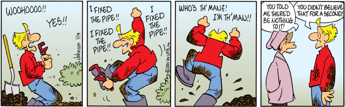 """Arlo says, """"Woohoooo!! YES!!"""" Arlo says, """"I fixed the pipe!! I fixed the pipe!! I fixed the pipe!!"""" Arlo says, """"Who's th' man?! I'm th' man!!"""" Janis says, """"You told me there'd be nothing to it!"""" Arlo says, """"You didn't believe that for a second!"""""""