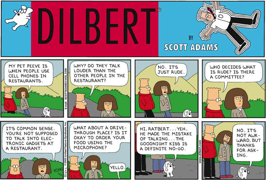 "Dilbert, Dogbert, and a woman are walking outside. The woman says, ""My pet   peeve is when people use their cell phones in restaurants.""   Dilbert asks, ""Why? Do they talk louder than the other people in the restaurant?""   The woman responds, ""No. It's just rude.""   Dilbert asks, ""Who decides what is rude? Is there a committee?""   The woman responds, ""It's common sense. You're not supposed to talk into   electronic gadgets at a restaurant.""   Dilbert asks, ""What about a drive-through place? Is it okay to order your food   using the microphone?"" The woman is visibly frustrated. Dogbert answers his   cell phone, ""Yello.""   Dogbert says into his cell phone, ""Hi, Ratbert... Yeh, he made the mistake of   talking... The goodnight kiss is a definite no-go.""   Dogbert continues into the phone, ""No, it's not awkward, but thanks for asking."""