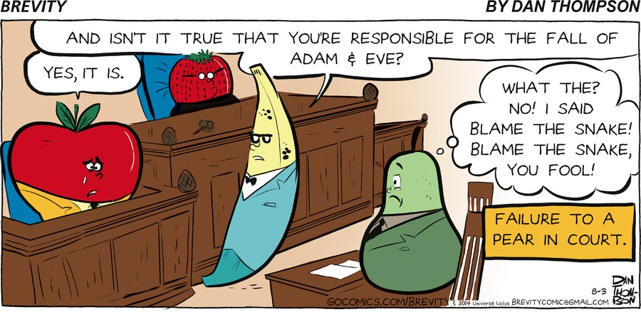 - And isn't it true that you're responsible for the fall of Adam and Eve?  - Yes, it is  - What the? No! I said Blame the snake! Blame the snake! you fool!  Failure to a pear in court.