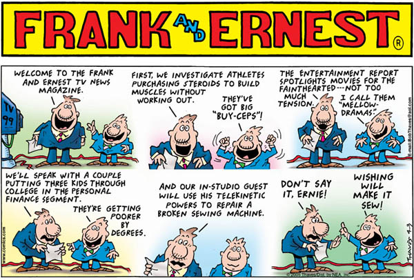 """""""Welcome to the Frank and Ernest TV news magazine."""" """"First, we investigate athletes purchasing steroids to build muscles without working out."""" """"They've got big """"buy-ceps""""!"""" """"The entertainment report spotlights movies for the fainthearted...not too much tension."""" """"I call them """"mellow-dramas."""""""" """"We'll speak with a couple putting three kids through college in the personal finance segment."""" """"They're poorer by degrees."""" """"and out i-studio guest will use his telekinetic powers to repair a broken sewing machine."""" """"Don't say it, Ernie!"""" """"Wishing will make it sew!"""""""