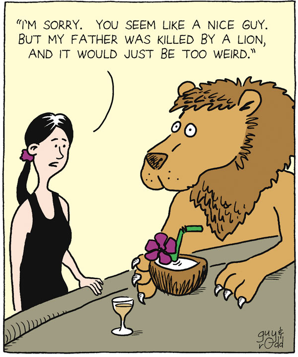 """I'm sorry. You seem like a nice guy. But my father was killed by a lion, and it would just be too weird."""
