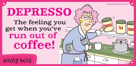 Depresso the feeling you get when you've run out of coffee!