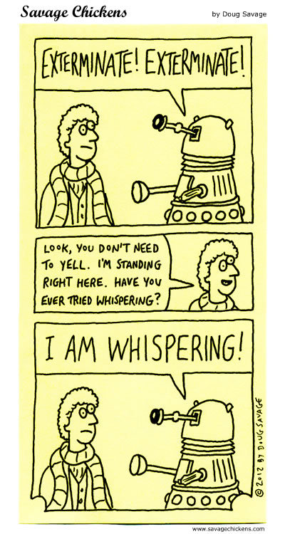 Robot: EXTERMINATE! EXTERMINATE!  Man: Look, you don't need to yell. I'm standing right here. Have you ever tried whispering? Robot: I AM WHISPERING!