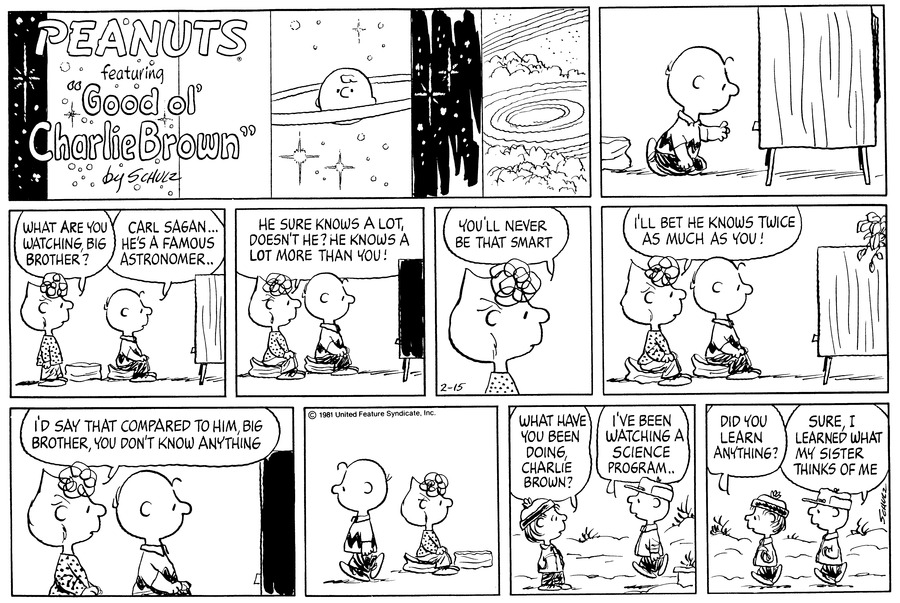 "Charlie Brown kneels in front of the tv, changing channels.<BR><BR> As he sits on a footstool, Sally walks up behind him and asks, ""What are you watching big brother?""  He replies, ""Carl Sagan....he's a famous astronomer..""<BR><BR> She sits next to him and exclaims, ""He sure knows a lot, doesn't he? He knows a lot more than you!""<BR><BR> She says, ""You'll never be that smart.""<BR><BR> She continues, ""I'll bet he knows twice as much as you!""<BR><BR> She concludes, ""I'd say that compared to him, big brother, you don't know anything.""<BR><BR> Charlie Brown leaves.  He joins Linus outside.  Linus asks, ""What have you been doing, Charlie Brown?""  He replies, ""I've been watching a science program...""<BR><BR> They walk along and Linus asks, ""Did you learn anything?""  Charlie Brown replies, ""Sure, I learned what my sister thinks of me.""<BR><BR>"