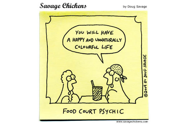 Chicken Psychic: You will have a happy and unnaturally colorful life.