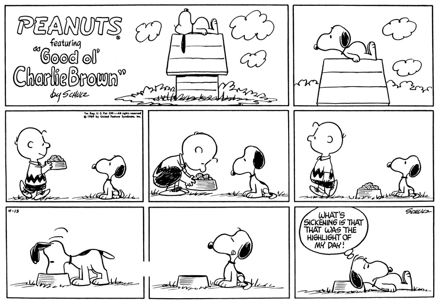 "Snoopy lies on the doghouse and lifts his head.<BR><BR> Snoopy sits on the ground. Charlie Brown walks toward him with a dish of food.<BR><BR> Charlie Brown sets the dish in front of Snoopy and walks away.<BR><BR> Snoopy eats.<BR><BR> Snoopy finishes eating and licks his lips.<BR><BR> Snoopy lies beside the supper dish and thinks, ""What's sickening is that that was the highlight of my day!""<BR><BR>"