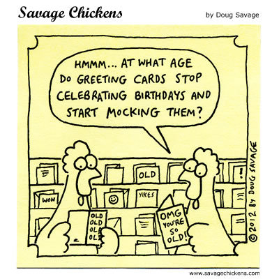 Hmmm... At what age do greeting cards stop celebrating birthdays and start mocking them?