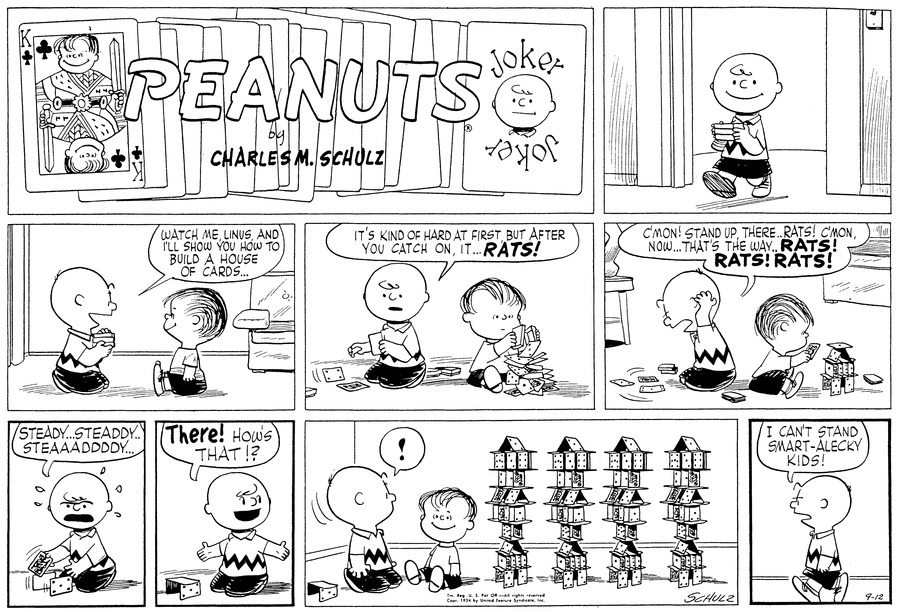 "Charlie Brown walks down the hall, carrying a deck of cards.<BR><BR> He kneels on the floor, facing Linus, who sit opposite him. ""Watch me, Linus, and I'll shoe you how to build a house of cards...""<BR><BR> He turns to one side and unsuccessfully builds: ""It's kind of hard at first, but after you catch on, it...RATS!"" Linus piles up a number of card.<BR><BR> ""C'mon..Stand up there..Rats! C'mon, now... That's the way...RATS! RAST! RATS!"" Charlie Brown throws up his arms in disgust. Meanwhile, Linus has built a house of cards.<BR><BR> ""Steady..steaddy..steaaaddddy..."" Charlie Brown seats with the effort of building his house.<BR><BR> ""THERE! Ho's that!?"" Charlie Brown announces, displaying his tiny three card house.<BR><BR> ""!"" Charlie Brown turns around and is amazed to see Linus's work: several intricate high towers of cards. Linus smiles.<BR><BR> Charlie Brown walks away, announcing, ""I can't stand smart-aleky kids!""<BR><BR>"