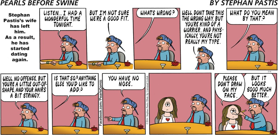 Stephan Pastis' wife has left him. As a result, he  has started dating again. Pastis: Listen... I had a wonderful time tonight. But I'm not sure we're a good fit.  Lady: What's wrong? Pastis: Well don't take this the wrong way, but you're kind of a worrier. And physically, you're not really my type. Lady: What do you mean by that? Pastis: Well, no offense, but you're a little out-of-shape. And your hair's a bit your hair's a bit stringy. Lady: Is that so? Anything else you'd like to add? Pastis: You have no nose. Lady: Please don't draw on my face. Pastis: But it looks soooo much better.