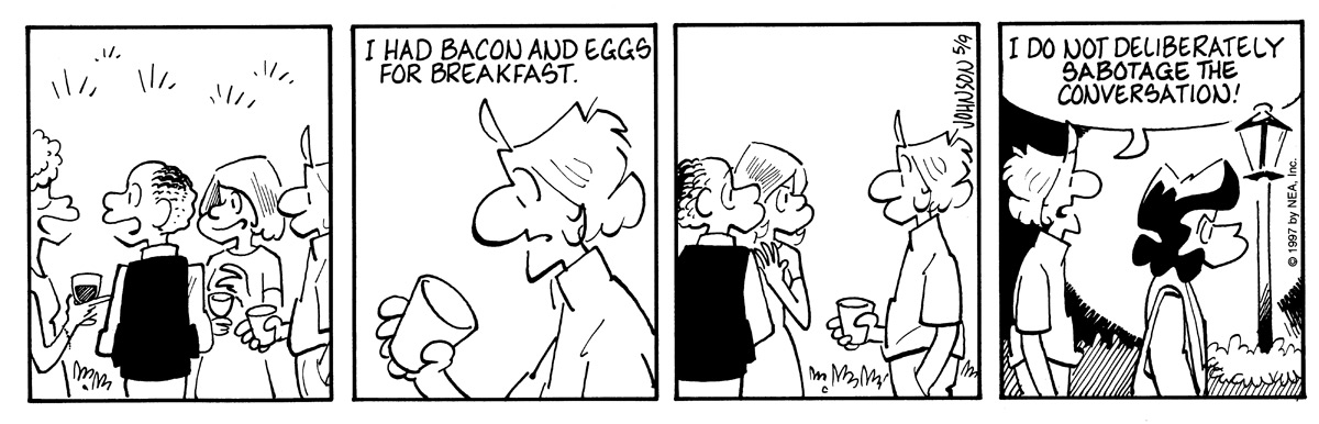 "Arlo is with a group of people at a little party.   Arlo brings up, ""I had bacon and eggs for breakfast.""   The group turns their heads to look at him.   Arlo follows an angry Janis home. He exclaims, ""I do not deliberately sabotage the conversation!"""