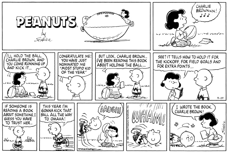 "Lucy sits on the ground, holding a football. She trills, ""Charlie Brownnn!""<BR><BR> Charlie Brown stands beside her. Lucy says, ""I'll hold the ball, Charlie Brown, and you come running up and kick it...""<BR><BR> Charlie Brown answers, ""Congratulate me! You have just nominated me 'Most stupid kid of the Year'""<BR><BR> Lucy pleads, ""But look, Charlie Brown..I've been reading this book about holding the ball...""<BR><BR> Lucy continues, ""See? It tells how to hold it for the kickoff, for field goals and for extra points...""<BR><BR> Charlie Brown walks away. ""If someone is reading a book about something, I guess you have to trust her..""<BR><BR> He runs. ""This year I'm gonna kick that ball all the way to Omaha!""<BR><BR> Lucy pulls the ball away and Charlie Brown goes flying through the air. He cries, ""Aaugh!""<BR><BR> Wham! Charlie Brown lands on his back.<BR><BR> Lucy stands over Charlie Brown. ""I wrote the book, Charlie Brown! she explains.<BR><BR>"