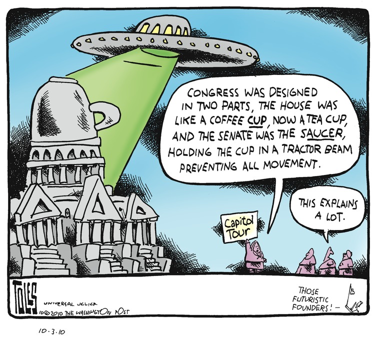 Guide: Congress was designed in two parts, the House was like a coffee cup, now a tea cup, and the Senate was the saucer, holding the cup in a tractor beam preventing all movement. Tourist: This explains a lot. Tom: Those futuristic founders!