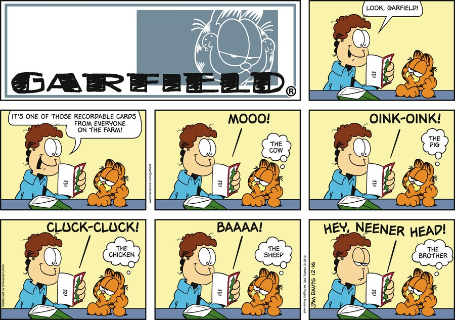 Jon:  Look, Garfield!  It's one of those recordable cards from everyone on the farm! *Mooo!* Garfield:  The cow. *Oink-oink!* Garfield:  The pig. *Cluck-cluck!* Garfield:  The chicken. *Baaaa!* Garfield:  The sheep. *Hey, Neener Head!* Garfield:  The brother.