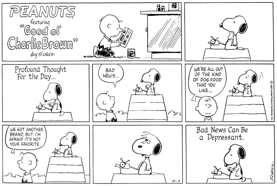 "Charlie Brown kneels on the floor looking at the labels of boxes and cans.  Snoopy sits atop his doghouse pondering over his typewriter.<BR><BR> He types,""Profound thought for the day...""<BR><BR> He looks up as Charlie Brown approaches and says,""Bad news...""<BR><BR> He shudders as Charlie Brown continues,""We're all out of the kind of dog food that you like...""<BR><BR> He walks off concluding,""We got another brand, but I'm afraid it's not your favorite.""<BR><BR> Snoopy grimaces.<BR><BR> He types,""Bad news can be a depressant.""<BR><BR>"