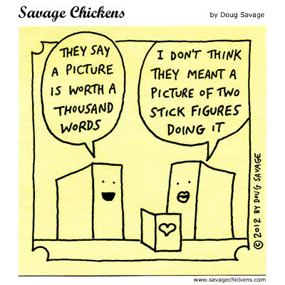 Timmy: They say a picture is worth a thousand words Woman: I don't think they meant a picture of two stick figures doing it.