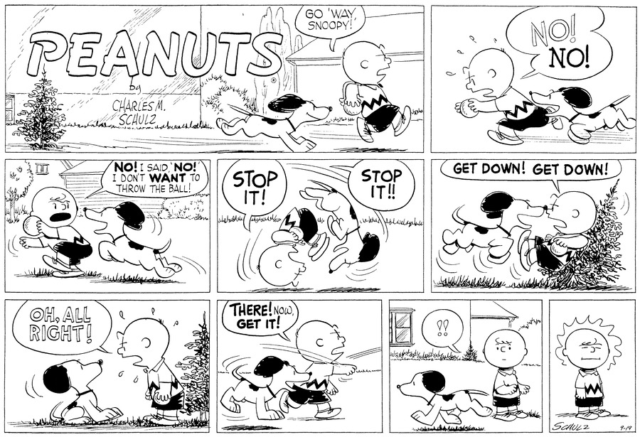 """Go 'way, Snoopy!"" Charlie Brown commands Snoop as he walks down the street. He holds a ball under his arm.<BR><BR> ""NO! NO!"" Charlie Brown races off, holding the ball in front of him. Snoopy eagerly chases after him.<BR><BR> ""NO! I said 'NO!' I don't WANT to throw the ball!"" Charlie Brown cries as he holds the ball back, out of Snoopy's reach. Snoopy leaps towards it.<BR><BR> ""STOP IT! STOIP IT!!"" Charlie Brown commands as they somersalt through the air.<BR><BR> ""GET DOWN! GET DOWN!"" Charlie Brown demands as SNoopy has pushed him up against a small fir tree.<BR><BR> ""OH, ALL RIGHT!"" Charlie Brown angrily relents. Snoopy stops shirt in front of him.<BR><BR> He throws the ball: ""THERE! Now, GET IT!""<BR><BR> ""!!"" Charlie Brown is amazed when Snoopy trots off in the other direction.<BR><BR> Charlie Brown closes his eyes. He is enraged.<BR><BR>"