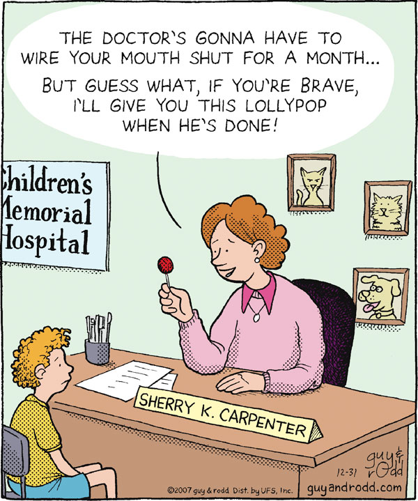"Children's Memorial Hospital ""The doctor's gonna have to wire your mouth shut for a month...But guess what, if you're brave, I'll give you this lollypop when he's done!"" Sherry K. Carpenter"