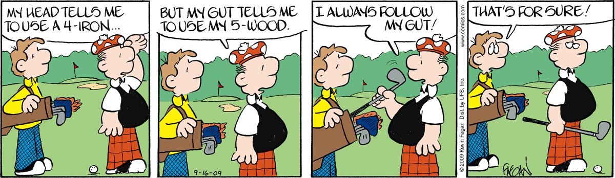 """Ralph says, """"My head tells me to use a 4- iron?"""" Ralph says, """"But my gut tells me to use my 5-wood."""" Ralph says, """"I always follow my gut!"""" Norman says, """"That's for sure!"""""""