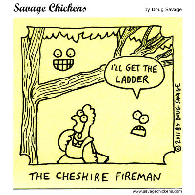 The Cheshire Fireman: I'll get the ladder