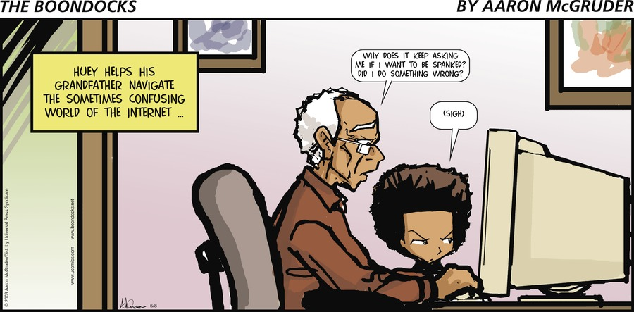 Granddad: Why does it keep asking me if I want to be spanked? Did I do something wrong? Huey: (Sigh) Huey helps his Grandfather navigate the sometimes confusing world of the Internet...