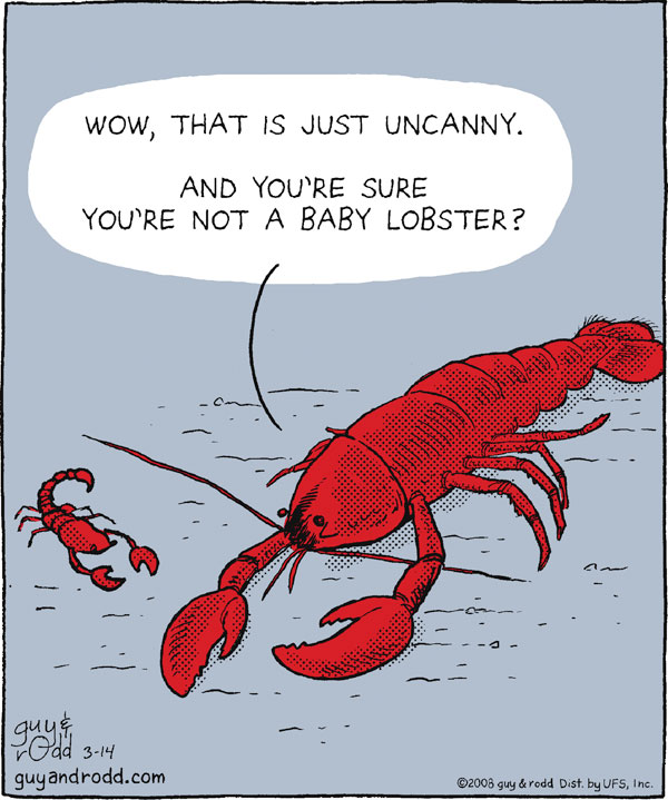 """Wow, that is just uncanny, and you're sure you're not a baby lobster?"""