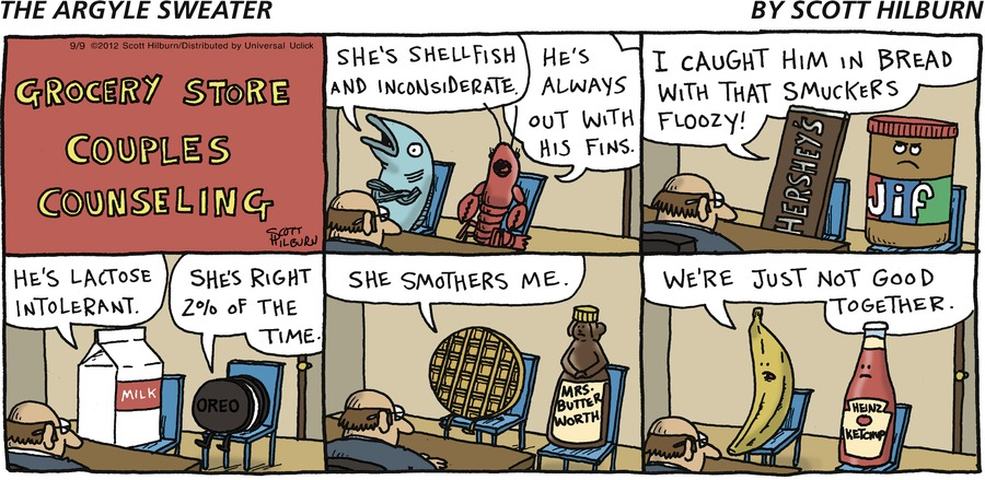 "PANEL 1 ""SHE'S SHELLFISH AND INCONSIDERATE."" ""HE'S ALWAYS OUT WITH HIS FINS.""  PANEL 2 ""I CAUGHT HIM IN BED WITH THAT SMUCKERS FLOOZY.""  PANEL 3 ""HE'S LACTOSE INTOLERANT."" ""SHE'S RIGHT 2% OF THE TIME.""  PANEL 4 SHE SMOTHERS ME.  PANEL 5 ""WE'RE JUST NOT GOOD TOGETHER."" GROCERY STORE COUPLES COUNSELING"