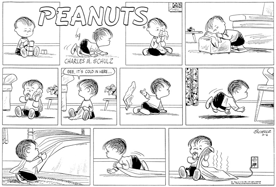 "Linus leans against a footstool and clutches his blanket close to him.(BR) (BR) He sits on the floor and sucks his thumb.(BR) (BR) He turns to one side and remarks, ""Gee, it's cold in here...""(BR) (BR) He tosses his blanket behind him and(BR) (BR) ..crawls along the floor.(BR) (BR) Kneeling, he tugs a blanket from a double bed.(BR) (BR) He crawls back, dragging the cover.(BR) (BR) Linu sits on the floor next to an electrical outlet. He clutches the warm electric blanket in his hands.(BR) (BR)"