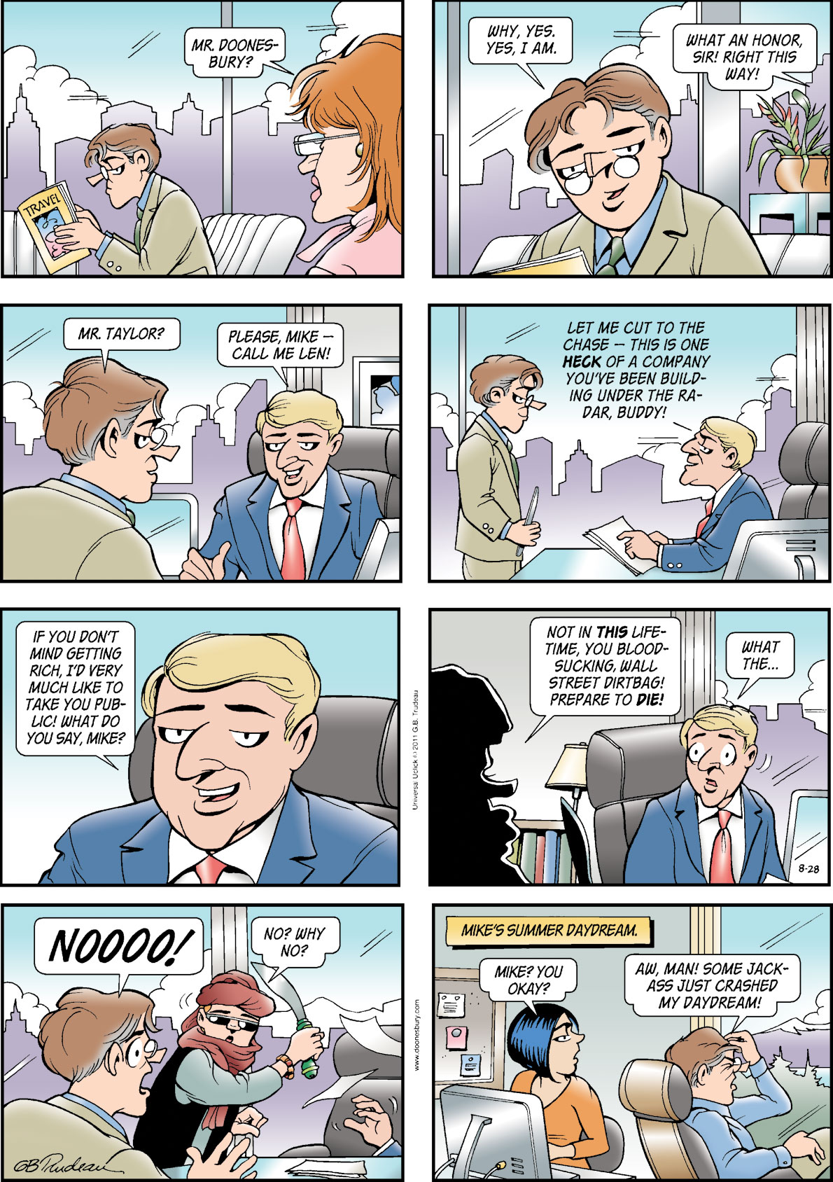 Secretary: Mr. Doonesbury? Mike: Why, yes, yes, I am. Secretary: What an honor, sir! Right this way! Mike: Mr. Taylor? Man: Please, Mike - call me Len! Let me cut to the chase - this is one heck of a company you've been building under the radar, buddy! If you don't mind getting rich, I'd very much like to take you public! What do you say, Mike? Red Rascal: Not in this lifetime, you bloodsucking, Wall Street dirtbag! Prepare to die! Man: What the... Mike: Noooo! Red Rascal: No? Why no? Kim: Mike? You okay? Mike: Aw, man! Some jackass just crashed my daydream! Mike's summer daydream.