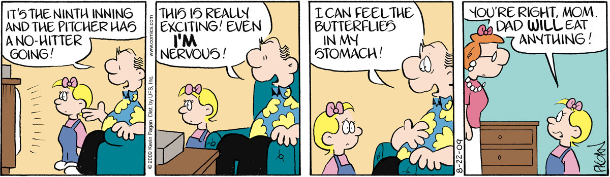 """Ralph says, """"It's the ninth inning and the pitcher has a no-hitter going!"""" Ralph says, """"This is really exciting! Even I'm nervous!"""" Ralph says, """"I can feel the butterflies in my stomach!"""" Penny says, """"You're right, Mom. Dad will eat anything!"""""""