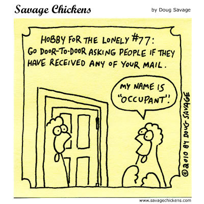 Hobby for the Lonely #77: Go door to door asking people if they have received any of your mail. 