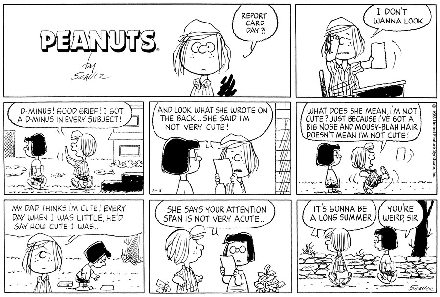"Peppermint Patty stares straight ahead and exclaims, ""Report card day?!""<BR><BR> She holds the report at arm's length and puts her hand to one of her closed eyes. She says, ""I don't wanna look.""<BR><BR> As she leaves the school with Marcie walking down the steps onto the lane, she looks at the report and exclaims, ""D-minus! Good Grief! I got a D-minus in every subject!""<BR><BR> They stop and she continues to look at the report.  She continues, ""And look what she wrote on the back....she said I'm not very cute!""<BR><BR> Marcie watches as she kicks the report and continues, ""What does she mean, I'm not cute? Just because I've got a big nose and mousy-blah hair, doesn't mean I'm not cute!""<BR><BR> As Marcie bends over to pick up the report, Peppermint Patty turns away and says, ""My dad thinks I'm cute! Every day when I was little, he'd say how cute I was...""<BR><BR> She turns to Marcie as the latter reads the report and says, ""She says your attention span is not very acute...""<BR><BR> They walk down the lane pass the wall.  Peppermint Patty holds the card in her hand and says, ""It's gonna be a long summer""  Marcie replies, ""You're weird, sir""<BR><BR>"