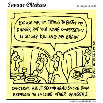 Concerns about second hand smoke soon expanded to include other dangers.  Chicken: Excuse me, I'm trying to enjoy my dinner but your inane conversation is slowly killing my brain.