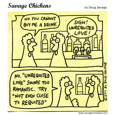 """Chicken 1: No you cannot buy me a drink Chicken 2: Sigh! Unrequited love! Chicken1: No. """"Unrequited love"""" songs too romantic. Try """"not even close to requited"""""""
