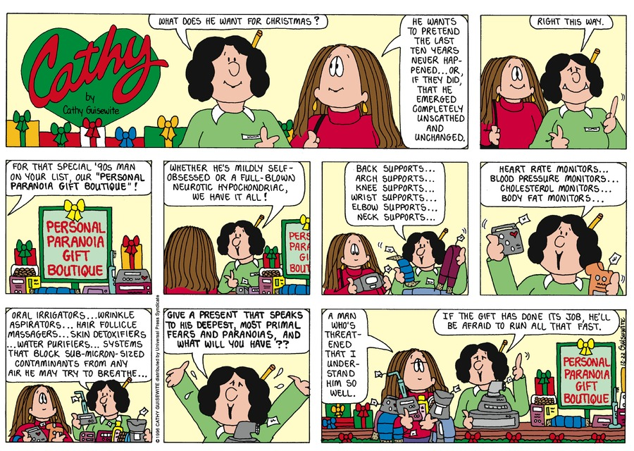 """Saleswoman:  What does he want for Christmas?  Cathy:  He wants to pretend the last ten years never happened..or if they did, that he emerged completely unscathed and unchanged.  Saleswoman:  Right this way. For that special '90's man on your list our """"personal paranoia gift boutique""""!  Where he's midly self-obsessed or a full-blown neurotic hypochondriac, we have it all! Back supports...arch supports...knee supports..wrist supports...elbow supports...neck supports..heart rate monitors..blood pressure monitors..cholesterol monitors..body fat monitors..oral irrigators.  Wrinkle aspirators..hair follicle massagers..skin detoxifiers..water purifiers..systems that block sub-micron-sized contaminants from any air he may try to breathe..Give a present that speaks to his deepest, most primal fears and paranoias and what will you have??  Cathy:  A man who's threatened that I understand him so well.  Saleswoman:  If the gift has done its job, he'll be afraid to run all that fast."""