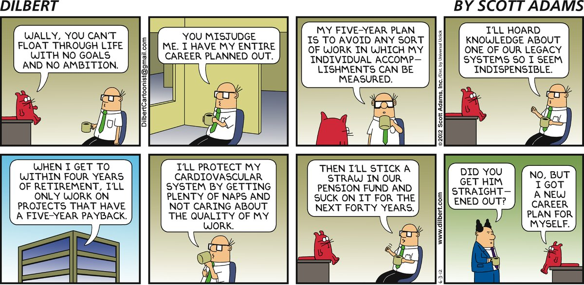 Catbert: Wally, you can't float through life with no goals and no ambition. Wally: You misjudge me. I have my entire career planned out. My five-year plan is to avoid any sort of work in which my individual accomplishments can be measured. I'll hoard knowledge about one of our legacy systems so I seem indispensable. When I get to within four years of retirement, I'll only work on projects that have a five-year payback. I'll protect my cardiovascular system by getting plenty of naps and not caring about the quality of my work. Then I'll stick a straw in our pension fund and suck on it for the next forty years. Boss: Did you get him straightened out? Catbert: No, but I got a new career plan for myself.