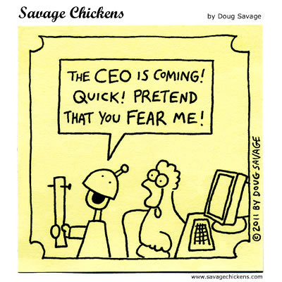 Boss: The CEO is coming! Quick! Pretend that you fear me!